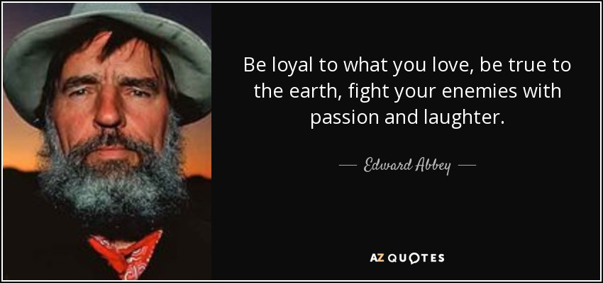 Be loyal to what you love, be true to the earth, fight your enemies with passion and laughter. - Edward Abbey