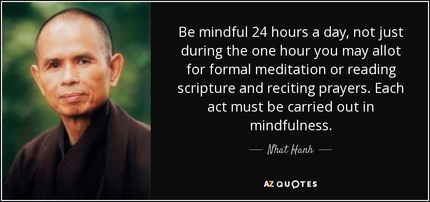 Be mindful 24 hours a day, not just during the one hour you may allot for formal meditation or reading scripture and reciting prayers. Each act must be carried out in mindfulness. - Nhat Hanh