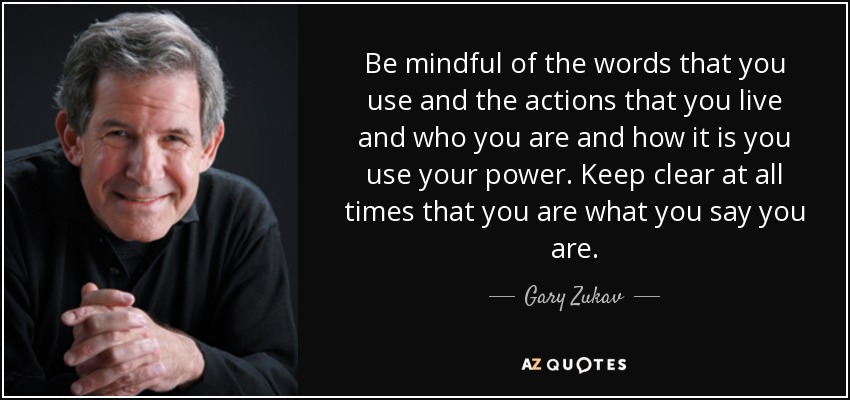 Be mindful of the words that you use and the actions that you live and who you are and how it is you use your power. Keep clear at all times that you are what you say you are. - Gary Zukav