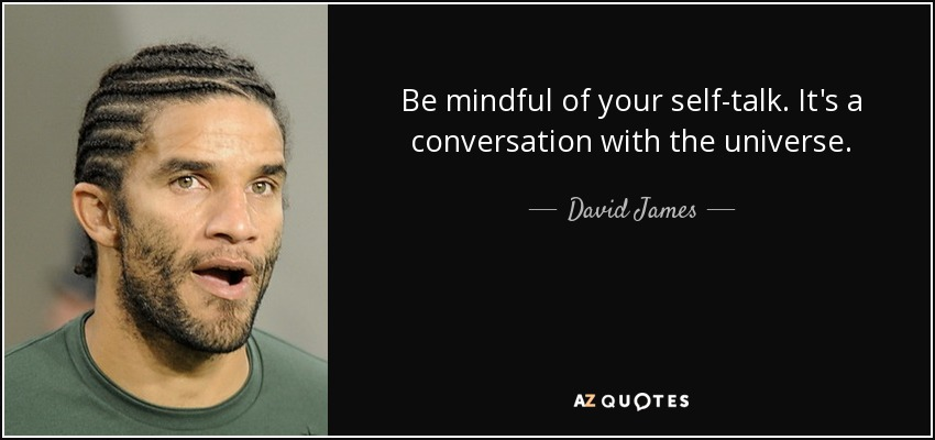Be mindful of your self-talk. It's a conversation with the universe. - David James