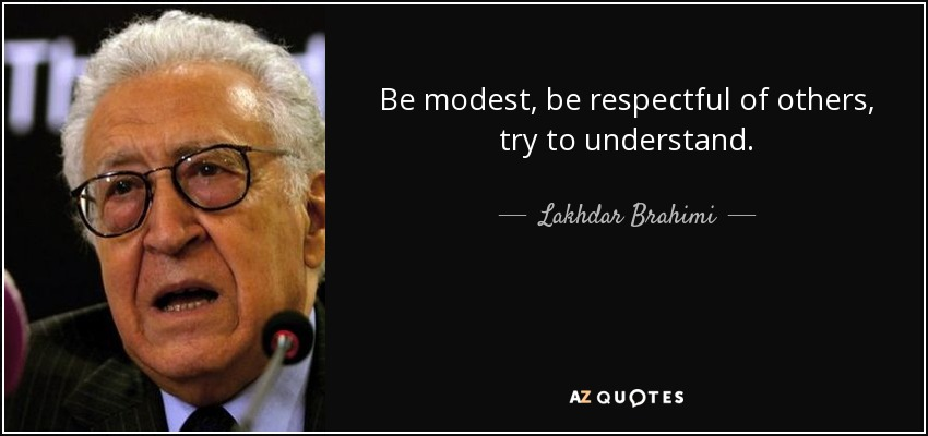 Be modest, be respectful of others, try to understand. - Lakhdar Brahimi
