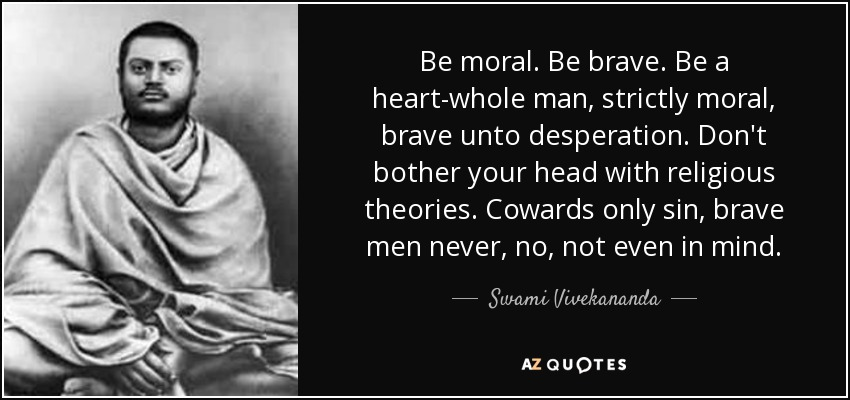 Be moral. Be brave. Be a heart-whole man, strictly moral, brave unto desperation. Don't bother your head with religious theories. Cowards only sin, brave men never, no, not even in mind. - Swami Vivekananda