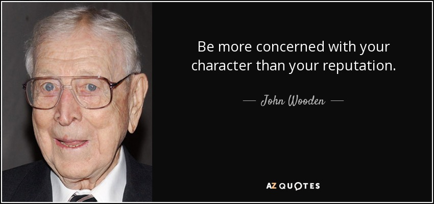 Be more concerned with your character than your reputation. - John Wooden