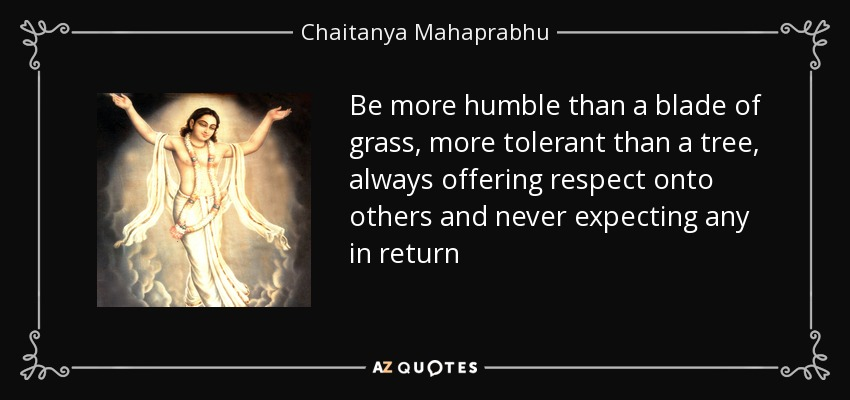 Be more humble than a blade of grass, more tolerant than a tree, always offering respect onto others and never expecting any in return - Chaitanya Mahaprabhu