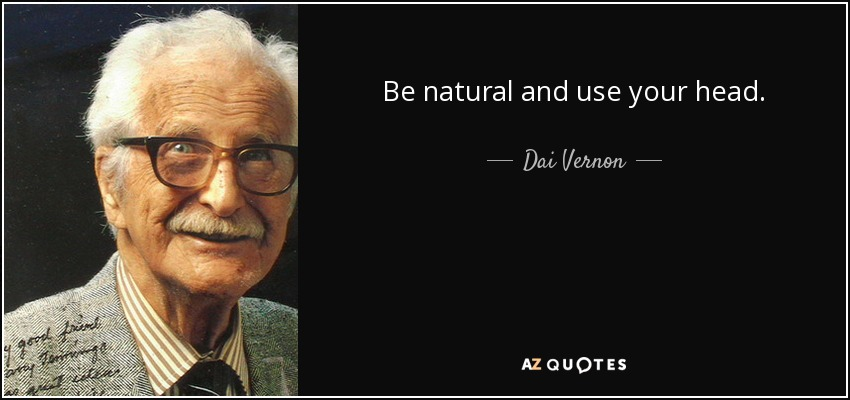 Be natural and use your head. - Dai Vernon