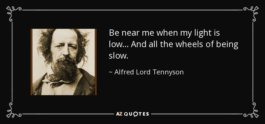Be near me when my light is low... And all the wheels of being slow. - Alfred Lord Tennyson
