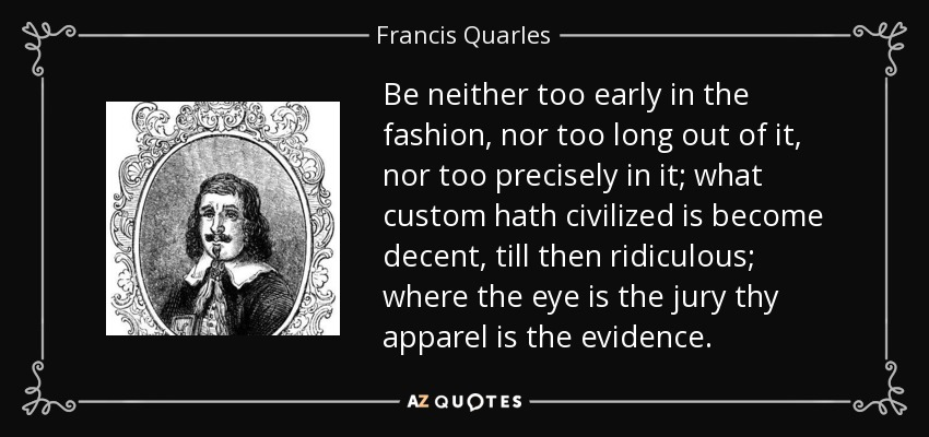 Be neither too early in the fashion, nor too long out of it, nor too precisely in it; what custom hath civilized is become decent, till then ridiculous; where the eye is the jury thy apparel is the evidence. - Francis Quarles