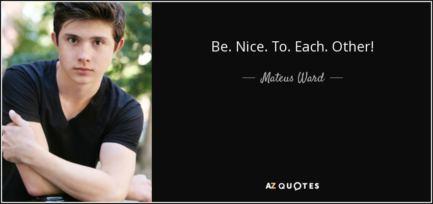 Be. Nice. To. Each. Other! - Mateus Ward