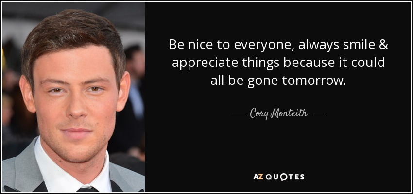 Be nice to everyone, always smile & appreciate things because it could all be gone tomorrow. - Cory Monteith