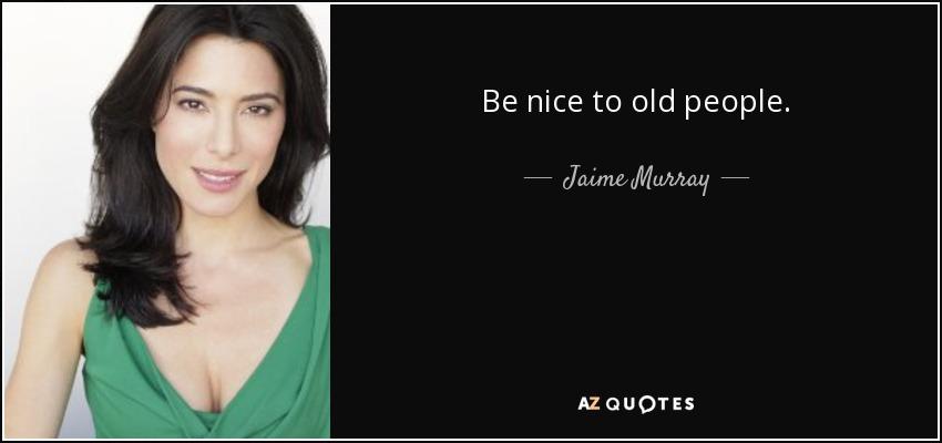 Be nice to old people. - Jaime Murray
