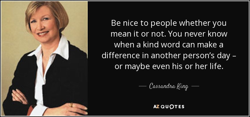 Be nice to people whether you mean it or not. You never know when a kind word can make a difference in another person's day – or maybe even his or her life. - Cassandra King