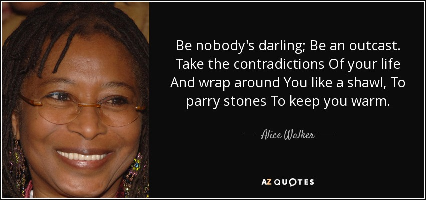Be nobody's darling; Be an outcast. Take the contradictions Of your life And wrap around You like a shawl, To parry stones To keep you warm. - Alice Walker