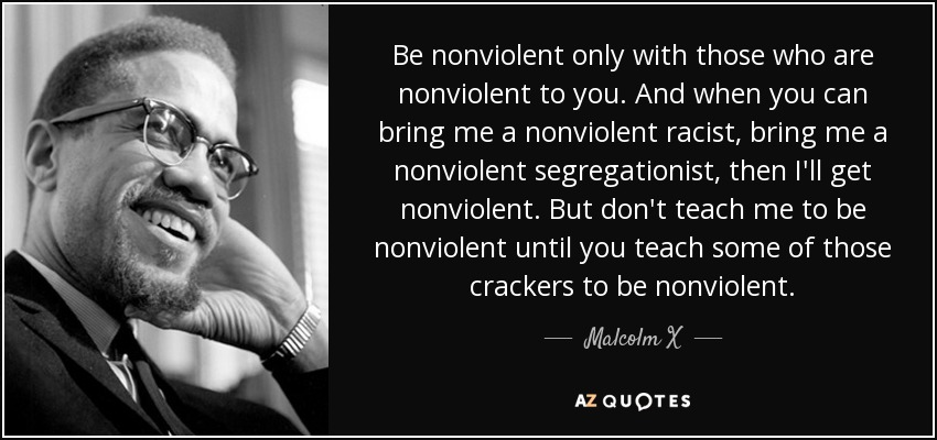 Be nonviolent only with those who are nonviolent to you. And when you can bring me a nonviolent racist, bring me a nonviolent segregationist, then I'll get nonviolent. But don't teach me to be nonviolent until you teach some of those crackers to be nonviolent. - Malcolm X