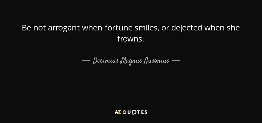 Be not arrogant when fortune smiles, or dejected when she frowns. - Decimius Magnus Ausonius