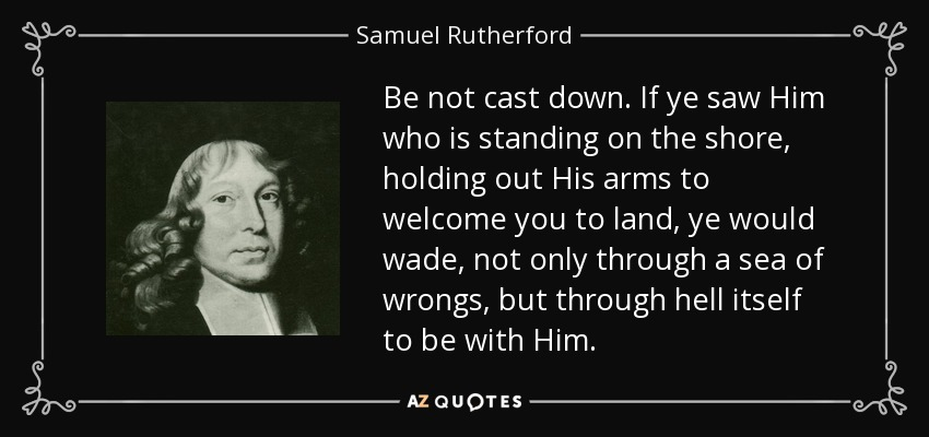 Be not cast down. If ye saw Him who is standing on the shore, holding out His arms to welcome you to land, ye would wade, not only through a sea of wrongs, but through hell itself to be with Him. - Samuel Rutherford