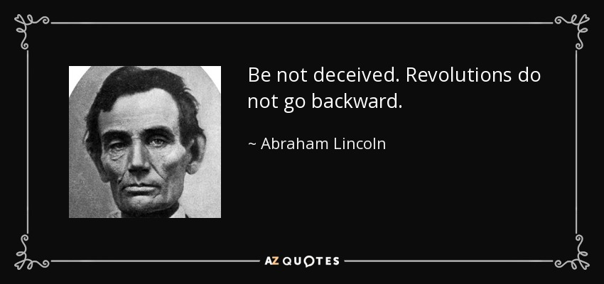 Be not deceived. Revolutions do not go backward. - Abraham Lincoln