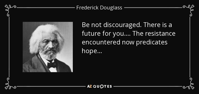 Be not discouraged. There is a future for you. . . . The resistance encountered now predicates hope. . . - Frederick Douglass