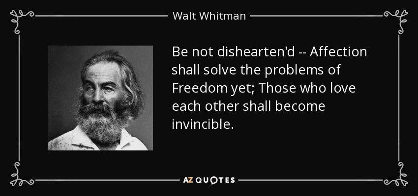 Be not dishearten'd -- Affection shall solve the problems of Freedom yet; Those who love each other shall become invincible. - Walt Whitman