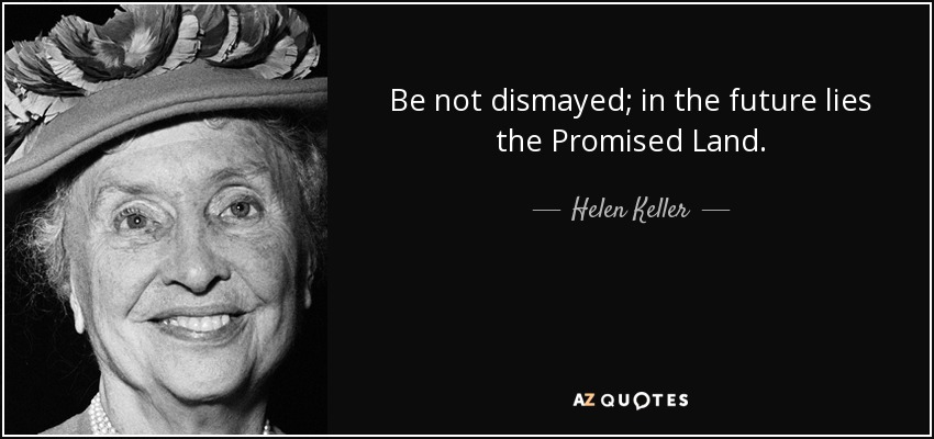 Be not dismayed; in the future lies the Promised Land. - Helen Keller