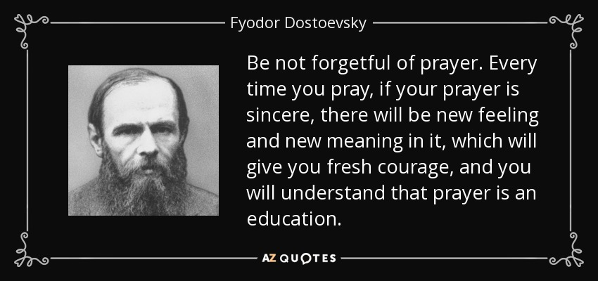 Be not forgetful of prayer. Every time you pray, if your prayer is sincere, there will be new feeling and new meaning in it, which will give you fresh courage, and you will understand that prayer is an education. - Fyodor Dostoevsky