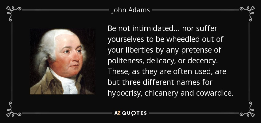 Be not intimidated... nor suffer yourselves to be wheedled out of your liberties by any pretense of politeness, delicacy, or decency. These, as they are often used, are but three different names for hypocrisy, chicanery and cowardice. - John Adams