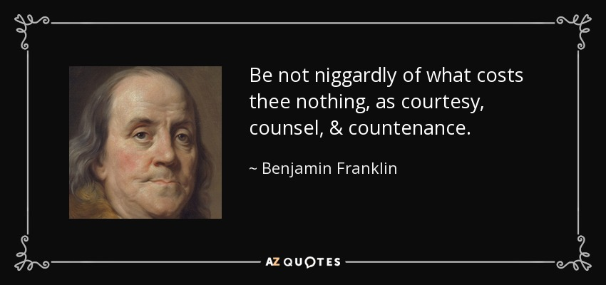 Be not niggardly of what costs thee nothing, as courtesy, counsel, & countenance. - Benjamin Franklin