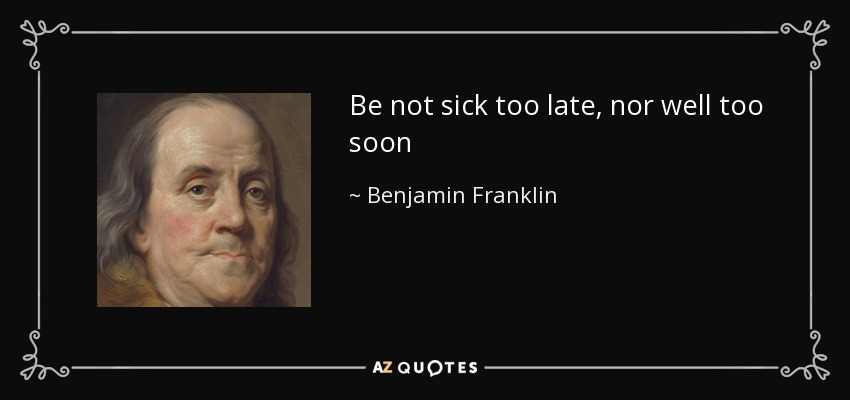 Be not sick too late, nor well too soon - Benjamin Franklin