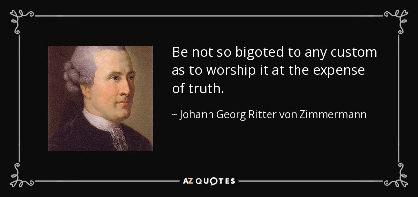 Be not so bigoted to any custom as to worship it at the expense of truth. - Johann Georg Ritter von Zimmermann
