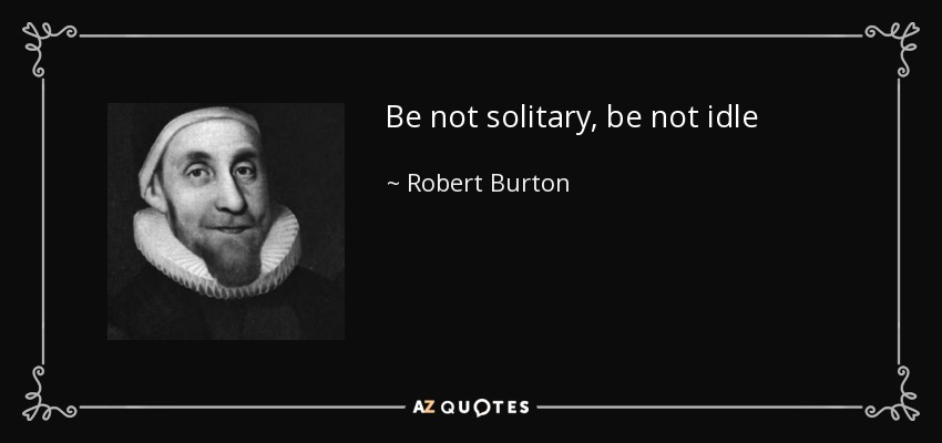 Be not solitary, be not idle - Robert Burton