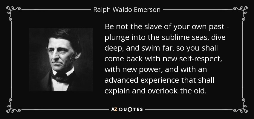 Be not the slave of your own past - plunge into the sublime seas, dive deep, and swim far, so you shall come back with new self-respect, with new power, and with an advanced experience that shall explain and overlook the old. - Ralph Waldo Emerson