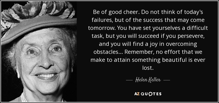 Be of good cheer. Do not think of today's failures, but of the success that may come tomorrow. You have set yourselves a difficult task, but you will succeed if you persevere; and you will find a joy in overcoming obstacles. Remember, no effort that we make to attain something beautiful is ever lost. - Helen Keller