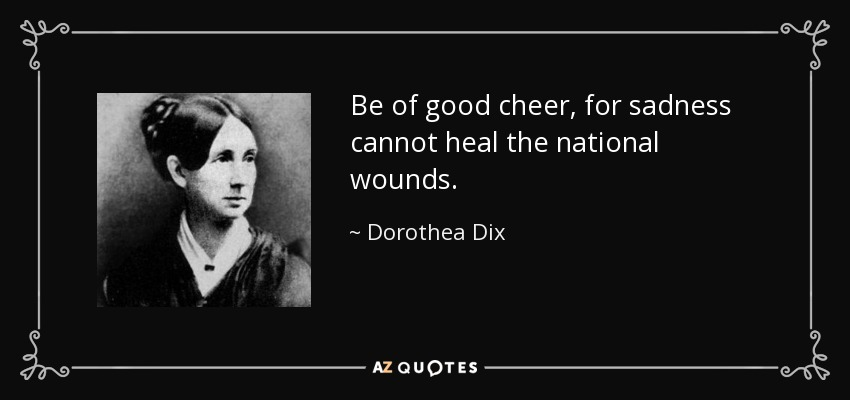 Be of good cheer, for sadness cannot heal the national wounds. - Dorothea Dix
