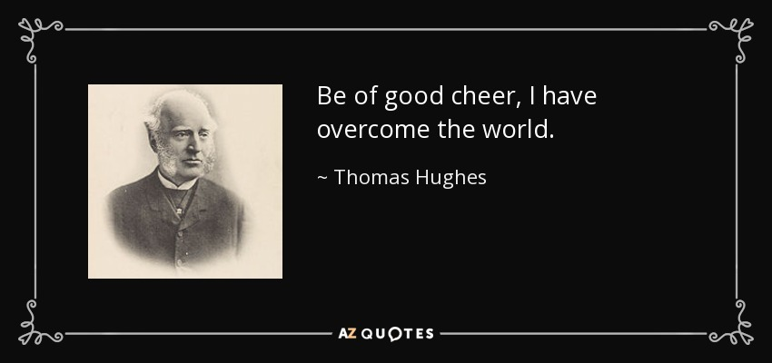 Be of good cheer, I have overcome the world. - Thomas Hughes