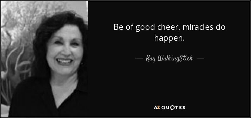 Kay Walkingstick Quote Be Of Good Cheer Miracles Do Happen