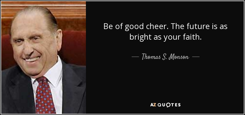 Be of good cheer. The future is as bright as your faith. - Thomas S. Monson