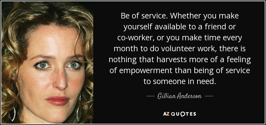 Be of service. Whether you make yourself available to a friend or co-worker, or you make time every month to do volunteer work, there is nothing that harvests more of a feeling of empowerment than being of service to someone in need. - Gillian Anderson