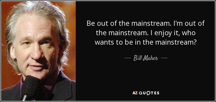 Be out of the mainstream. I'm out of the mainstream. I enjoy it, who wants to be in the mainstream? - Bill Maher