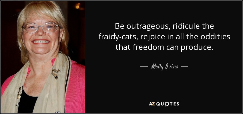 Be outrageous, ridicule the fraidy-cats, rejoice in all the oddities that freedom can produce. - Molly Ivins