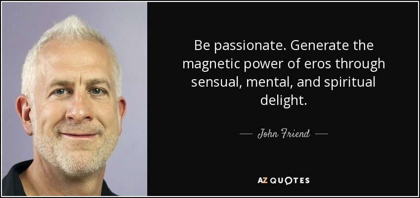 Be passionate. Generate the magnetic power of eros through sensual, mental, and spiritual delight. - John Friend