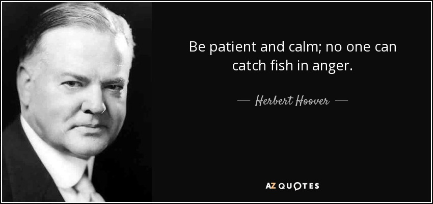 Be patient and calm; no one can catch fish in anger. - Herbert Hoover
