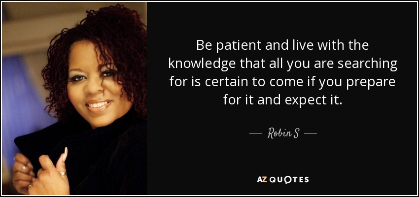 Be patient and live with the knowledge that all you are searching for is certain to come if you prepare for it and expect it. - Robin S