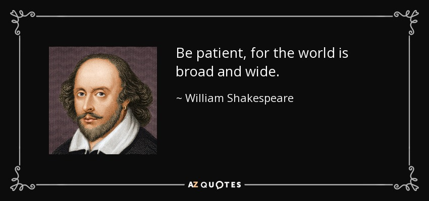 Be patient, for the world is broad and wide. - William Shakespeare
