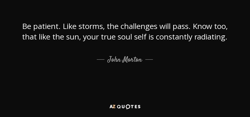 John Morton Quote Be Patient Like Storms The Challenges Will Pass