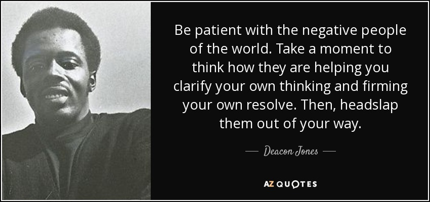Be patient with the negative people of the world. Take a moment to think how they are helping you clarify your own thinking and firming your own resolve. Then, headslap them out of your way. - Deacon Jones