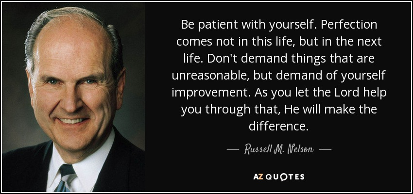 Be patient with yourself. Perfection comes not in this life, but in the next life. Don't demand things that are unreasonable, but demand of yourself improvement. As you let the Lord help you through that, He will make the difference. - Russell M. Nelson