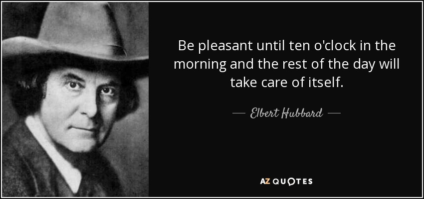 Be pleasant until ten o'clock in the morning and the rest of the day will take care of itself. - Elbert Hubbard
