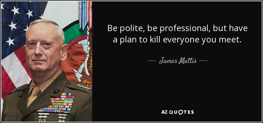 Be polite, be professional, but have a plan to kill everyone you meet. - James Mattis