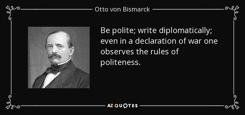 Be polite; write diplomatically; even in a declaration of war one observes the rules of politeness. - Otto von Bismarck