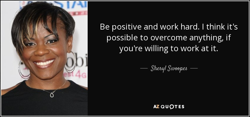 Be positive and work hard. I think it's possible to overcome anything, if you're willing to work at it. - Sheryl Swoopes