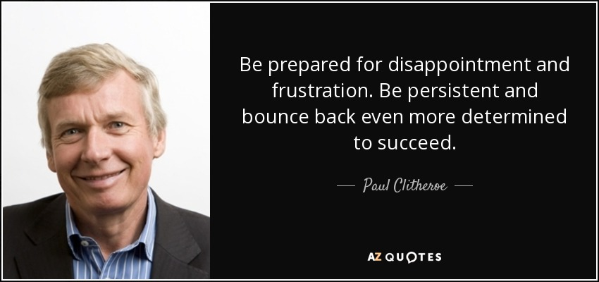 Be prepared for disappointment and frustration. Be persistent and bounce back even more determined to succeed. - Paul Clitheroe